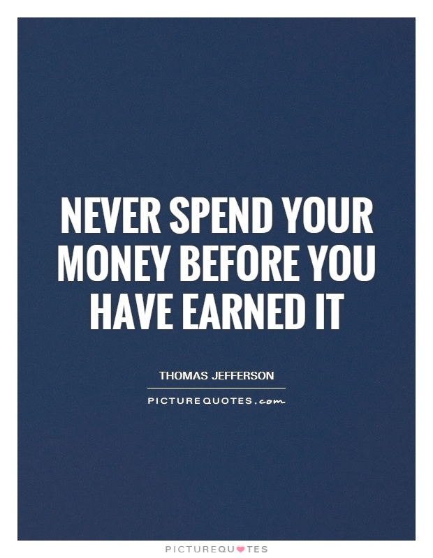 never-spend-your-money-before-you-have-earned-it-quote-1